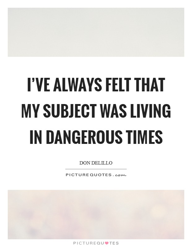 I've always felt that my subject was living in dangerous times Picture Quote #1