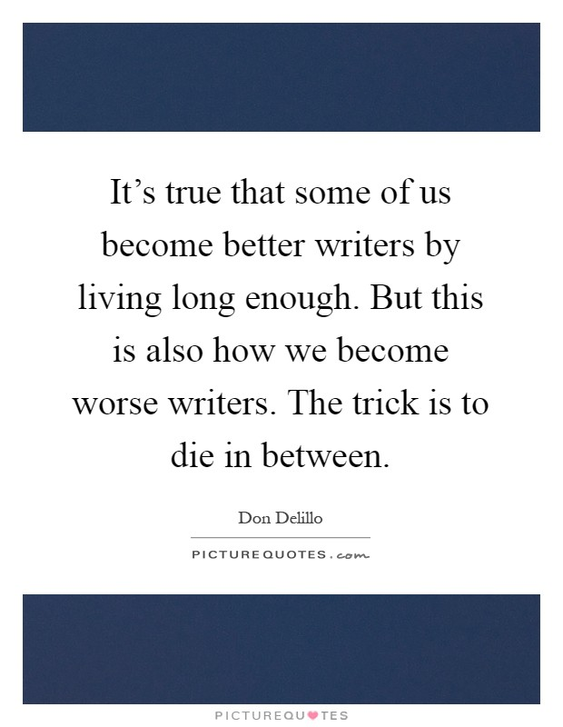 It's true that some of us become better writers by living long enough. But this is also how we become worse writers. The trick is to die in between Picture Quote #1