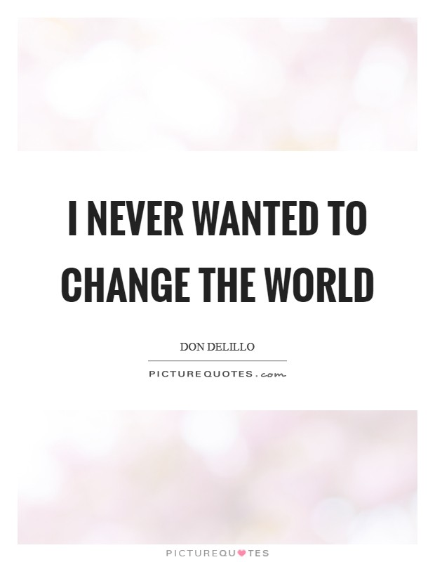 I never wanted to change the world Picture Quote #1