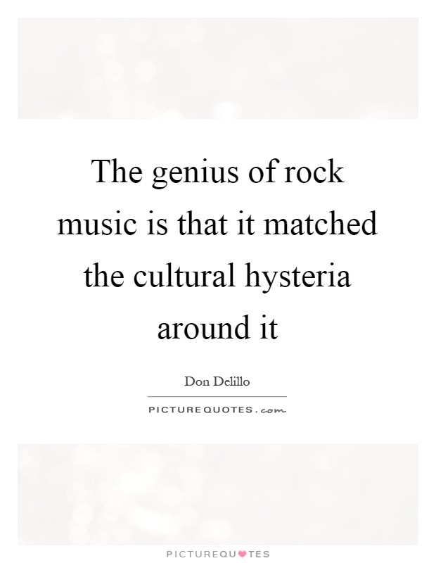 The genius of rock music is that it matched the cultural hysteria around it Picture Quote #1