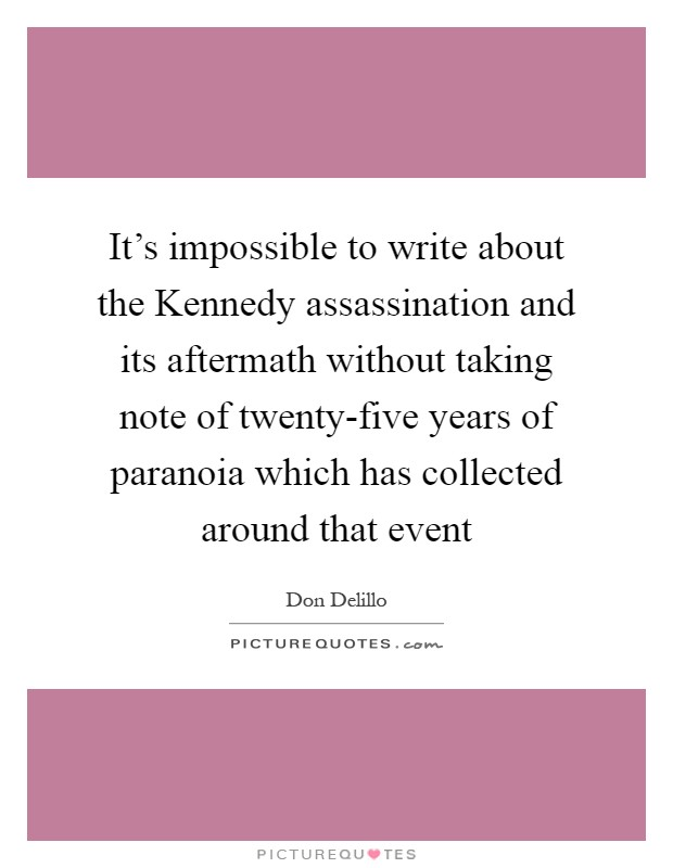 It's impossible to write about the Kennedy assassination and its aftermath without taking note of twenty-five years of paranoia which has collected around that event Picture Quote #1