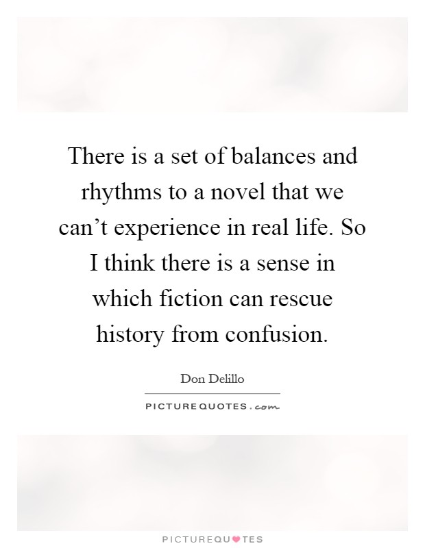 There is a set of balances and rhythms to a novel that we can't experience in real life. So I think there is a sense in which fiction can rescue history from confusion Picture Quote #1