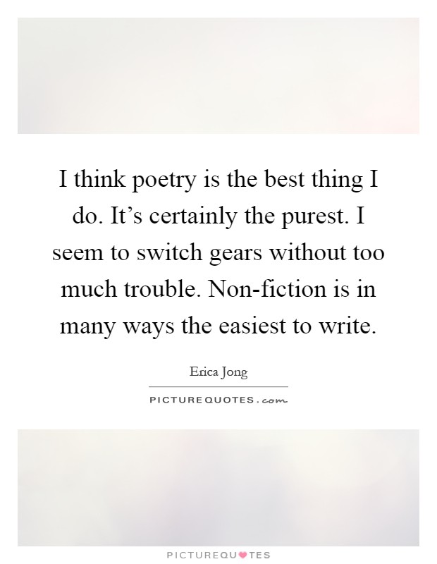 I think poetry is the best thing I do. It's certainly the purest. I seem to switch gears without too much trouble. Non-fiction is in many ways the easiest to write Picture Quote #1