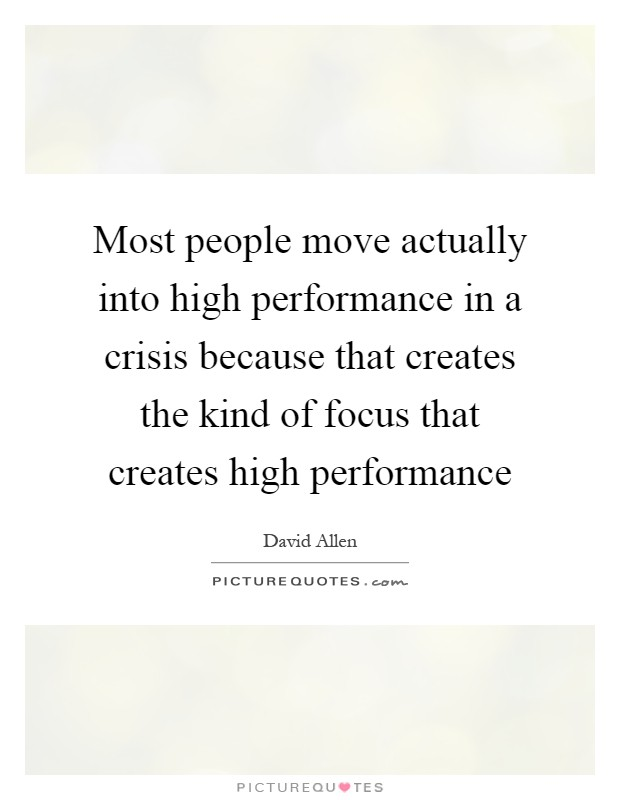 Most people move actually into high performance in a crisis because that creates the kind of focus that creates high performance Picture Quote #1