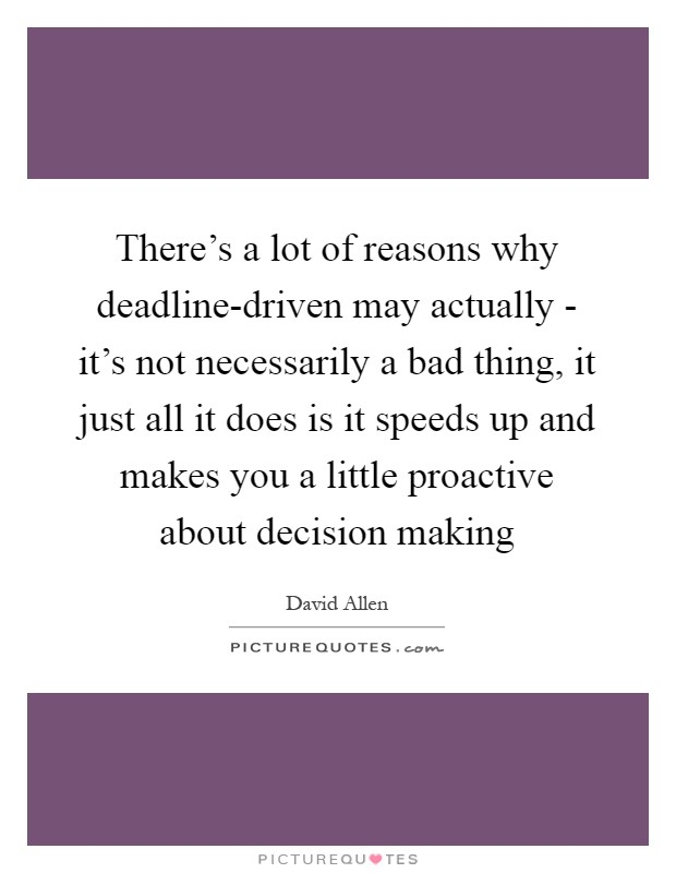 There's a lot of reasons why deadline-driven may actually - it's not necessarily a bad thing, it just all it does is it speeds up and makes you a little proactive about decision making Picture Quote #1