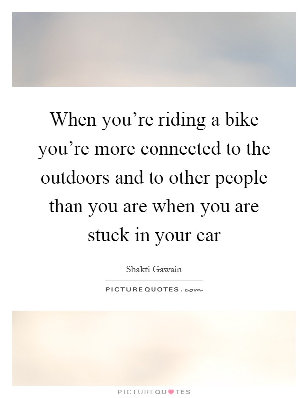 When you're riding a bike you're more connected to the outdoors and to other people than you are when you are stuck in your car Picture Quote #1