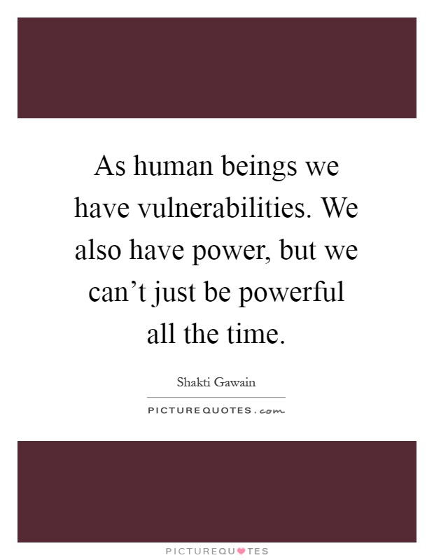As human beings we have vulnerabilities. We also have power, but we can't just be powerful all the time Picture Quote #1