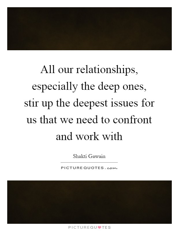 All our relationships, especially the deep ones, stir up the deepest issues for us that we need to confront and work with Picture Quote #1