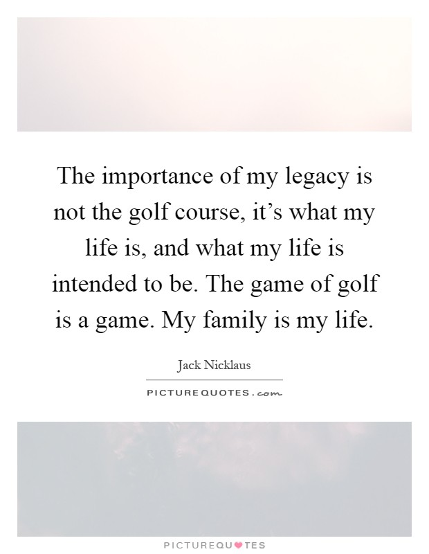 The importance of my legacy is not the golf course, it's what my life is, and what my life is intended to be. The game of golf is a game. My family is my life Picture Quote #1