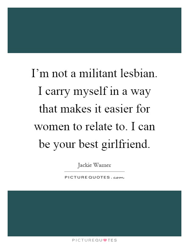 I'm not a militant lesbian. I carry myself in a way that makes it easier for women to relate to. I can be your best girlfriend Picture Quote #1