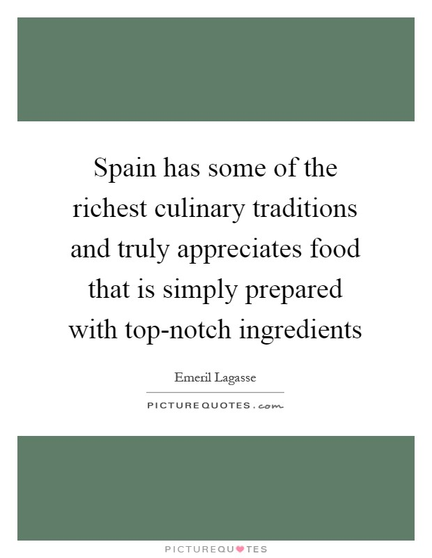Spain has some of the richest culinary traditions and truly appreciates food that is simply prepared with top-notch ingredients Picture Quote #1