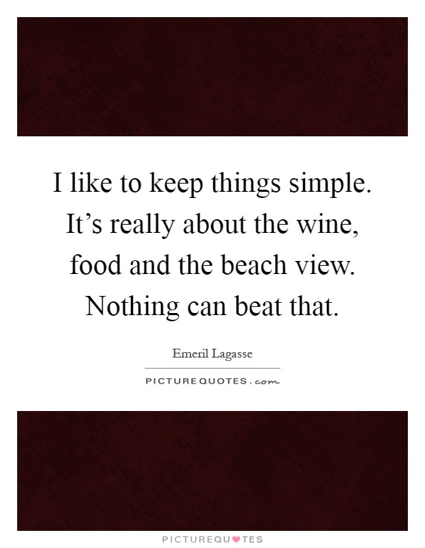 I like to keep things simple. It's really about the wine, food and the beach view. Nothing can beat that Picture Quote #1