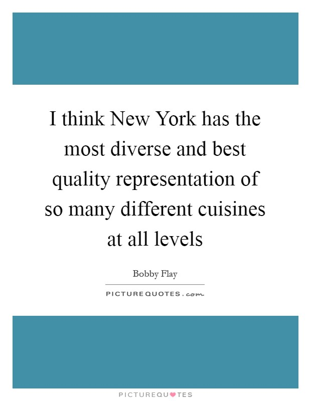 I think New York has the most diverse and best quality representation of so many different cuisines at all levels Picture Quote #1
