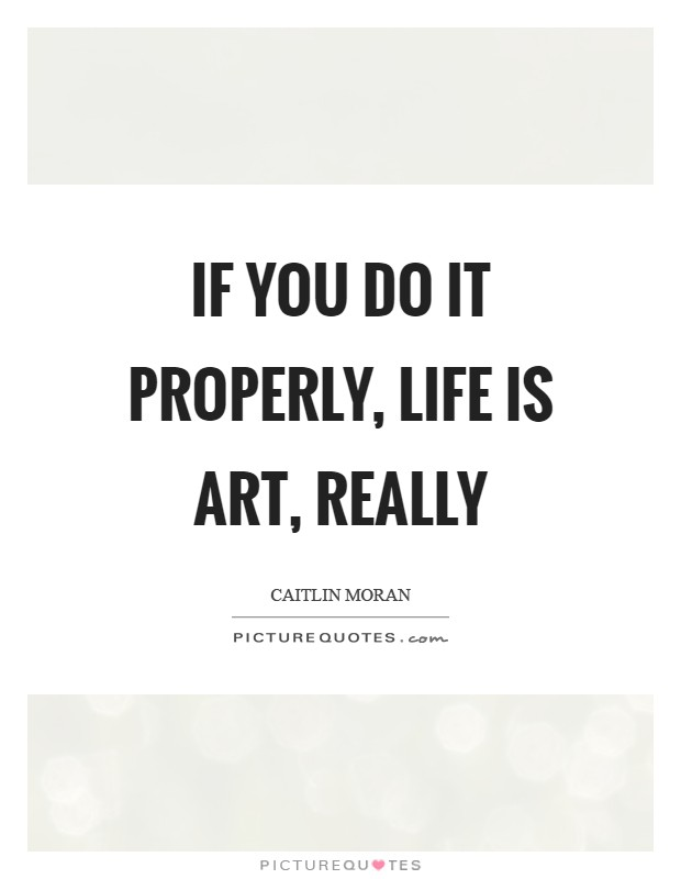 If you do it properly, life is art, really Picture Quote #1