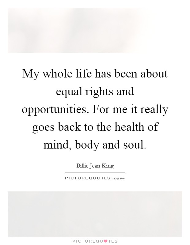 My whole life has been about equal rights and opportunities. For me it really goes back to the health of mind, body and soul Picture Quote #1