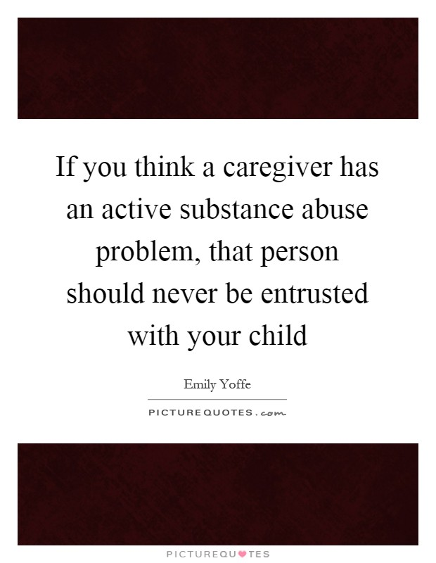 If you think a caregiver has an active substance abuse problem, that person should never be entrusted with your child Picture Quote #1