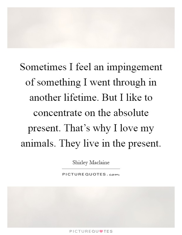 Sometimes I feel an impingement of something I went through in another lifetime. But I like to concentrate on the absolute present. That's why I love my animals. They live in the present Picture Quote #1
