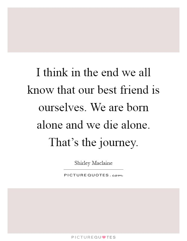 I think in the end we all know that our best friend is ourselves. We are born alone and we die alone. That's the journey Picture Quote #1