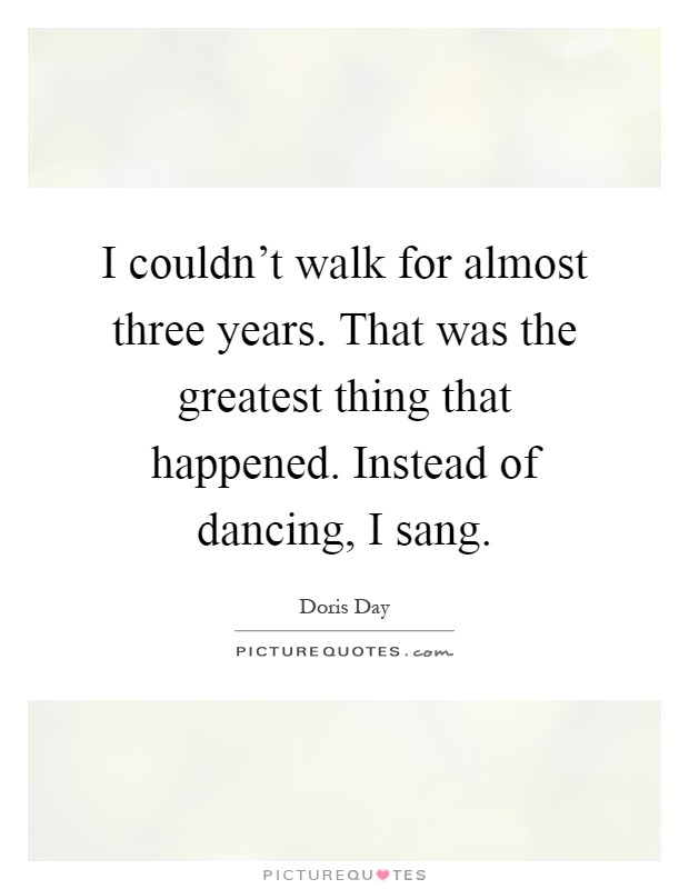 I couldn't walk for almost three years. That was the greatest thing that happened. Instead of dancing, I sang Picture Quote #1