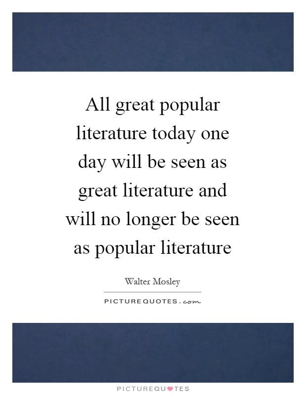 All great popular literature today one day will be seen as great literature and will no longer be seen as popular literature Picture Quote #1