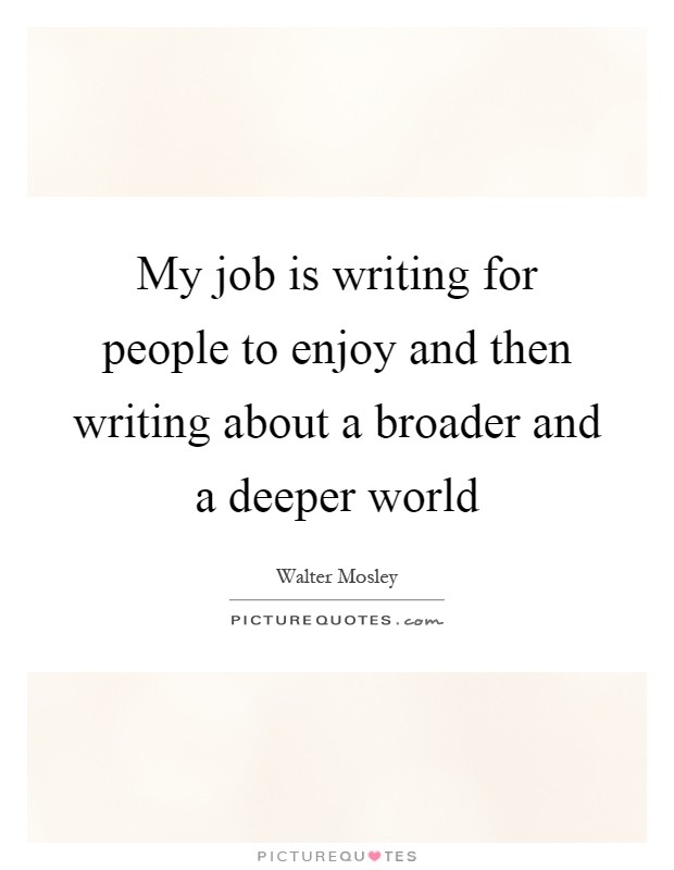 My job is writing for people to enjoy and then writing about a broader and a deeper world Picture Quote #1