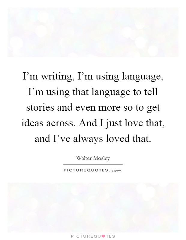 I'm writing, I'm using language, I'm using that language to tell stories and even more so to get ideas across. And I just love that, and I've always loved that Picture Quote #1