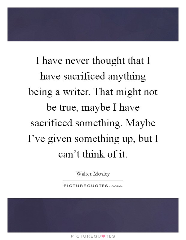 I have never thought that I have sacrificed anything being a writer. That might not be true, maybe I have sacrificed something. Maybe I've given something up, but I can't think of it Picture Quote #1