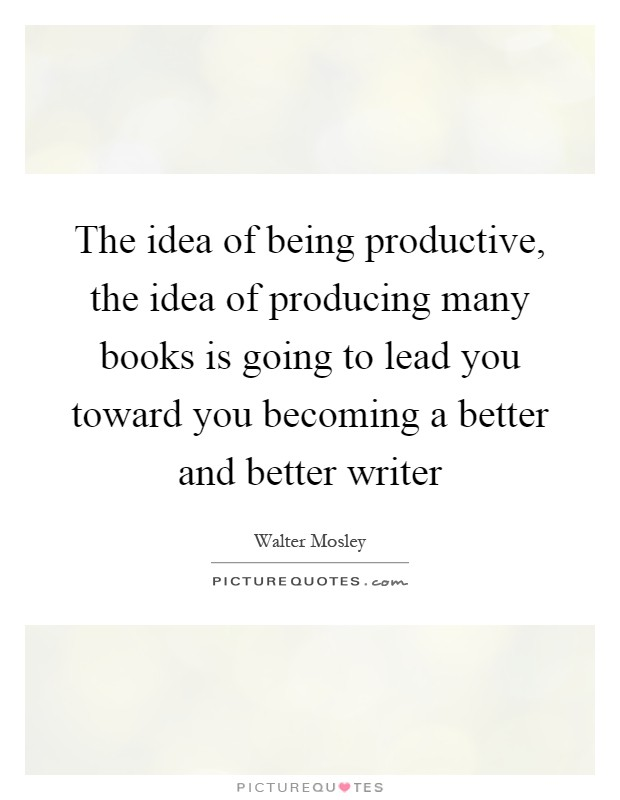The idea of being productive, the idea of producing many books is going to lead you toward you becoming a better and better writer Picture Quote #1