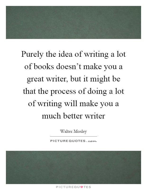 Purely the idea of writing a lot of books doesn't make you a great writer, but it might be that the process of doing a lot of writing will make you a much better writer Picture Quote #1