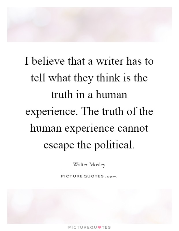 I believe that a writer has to tell what they think is the truth in a human experience. The truth of the human experience cannot escape the political Picture Quote #1