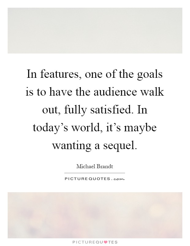 In features, one of the goals is to have the audience walk out, fully satisfied. In today's world, it's maybe wanting a sequel Picture Quote #1