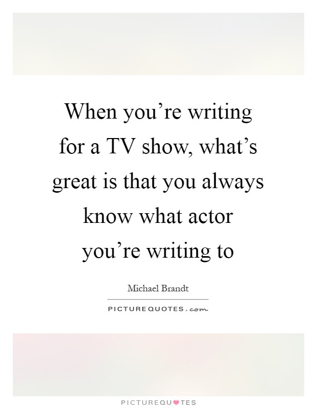 When you're writing for a TV show, what's great is that you always know what actor you're writing to Picture Quote #1