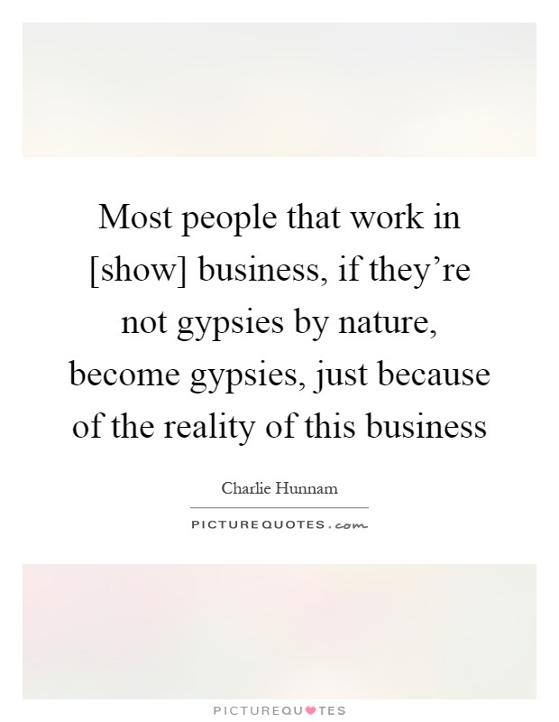 Most people that work in [show] business, if they're not gypsies by nature, become gypsies, just because of the reality of this business Picture Quote #1