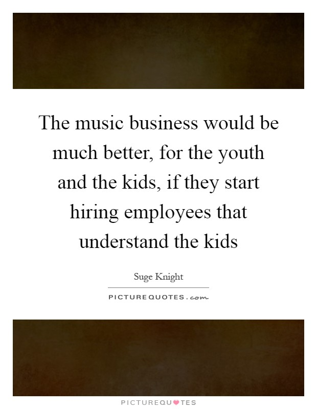 The music business would be much better, for the youth and the kids, if they start hiring employees that understand the kids Picture Quote #1