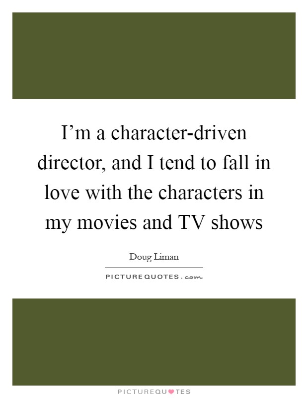 I'm a character-driven director, and I tend to fall in love with the characters in my movies and TV shows Picture Quote #1