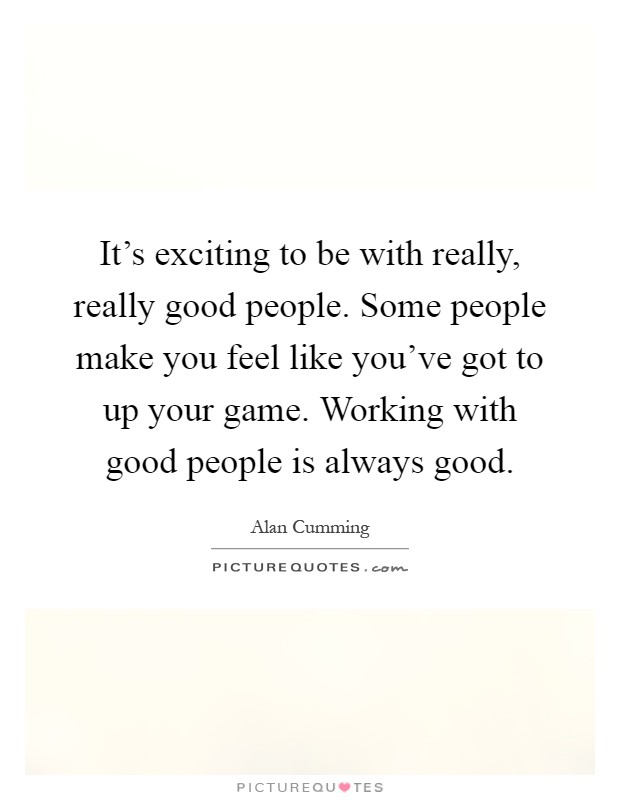 It's exciting to be with really, really good people. Some people make you feel like you've got to up your game. Working with good people is always good Picture Quote #1