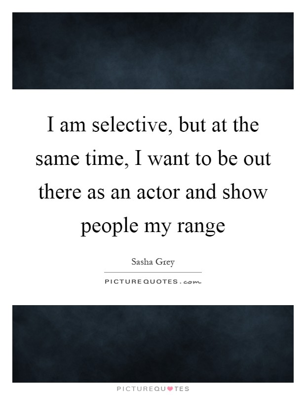 I am selective, but at the same time, I want to be out there as an actor and show people my range Picture Quote #1