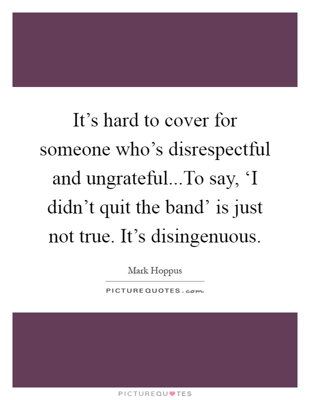 It's hard to cover for someone who's disrespectful and ungrateful...To say, 'I didn't quit the band' is just not true. It's disingenuous Picture Quote #1