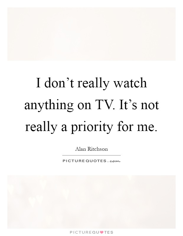 I don't really watch anything on TV. It's not really a priority for me Picture Quote #1