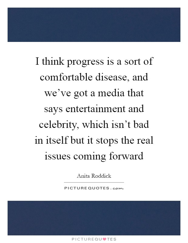 I think progress is a sort of comfortable disease, and we've got a media that says entertainment and celebrity, which isn't bad in itself but it stops the real issues coming forward Picture Quote #1