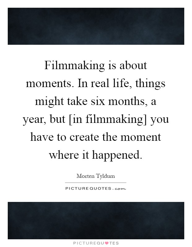 Filmmaking is about moments. In real life, things might take six months, a year, but [in filmmaking] you have to create the moment where it happened Picture Quote #1