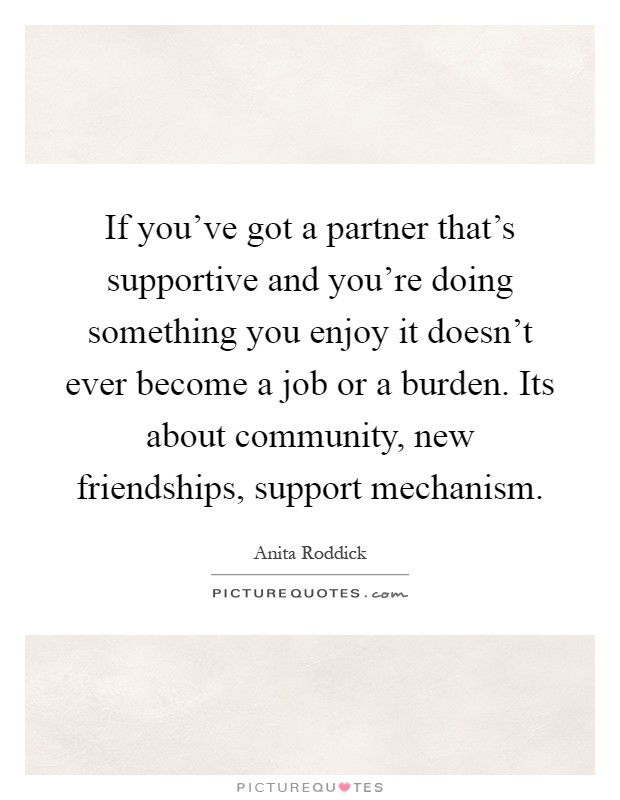 If you've got a partner that's supportive and you're doing something you enjoy it doesn't ever become a job or a burden. Its about community, new friendships, support mechanism Picture Quote #1