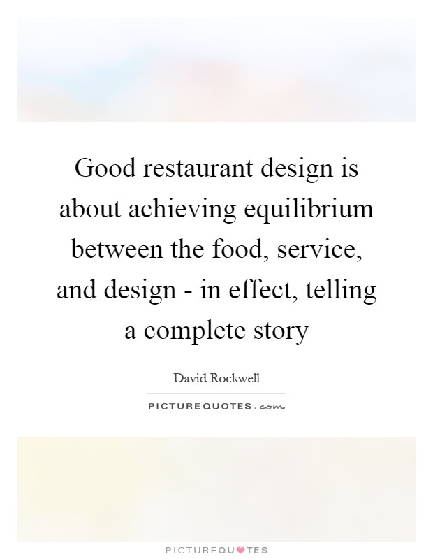 Good restaurant design is about achieving equilibrium between the food, service, and design - in effect, telling a complete story Picture Quote #1