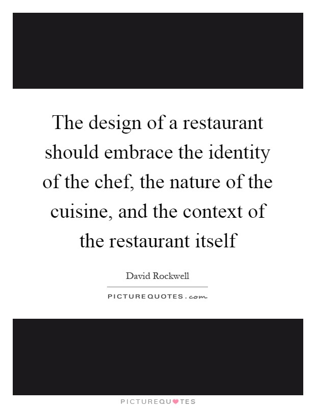 The design of a restaurant should embrace the identity of the chef, the nature of the cuisine, and the context of the restaurant itself Picture Quote #1