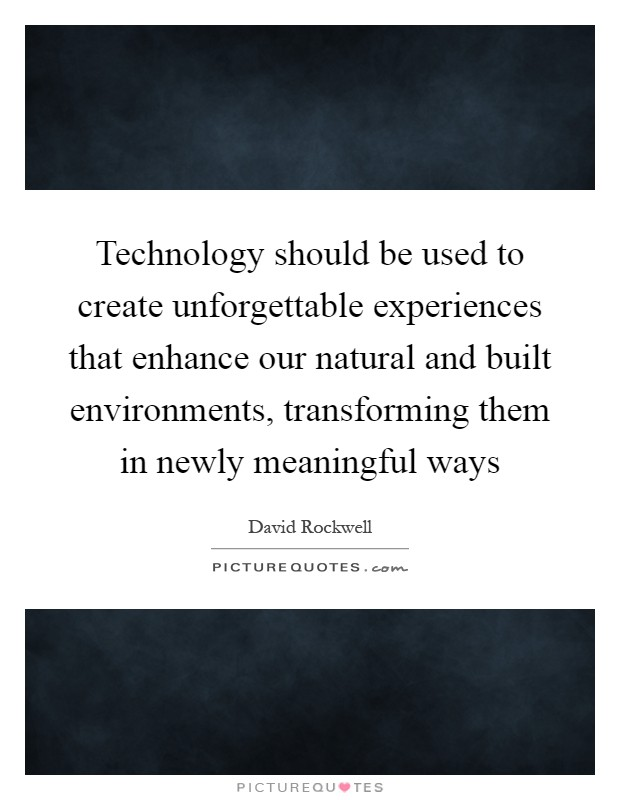Technology should be used to create unforgettable experiences that enhance our natural and built environments, transforming them in newly meaningful ways Picture Quote #1
