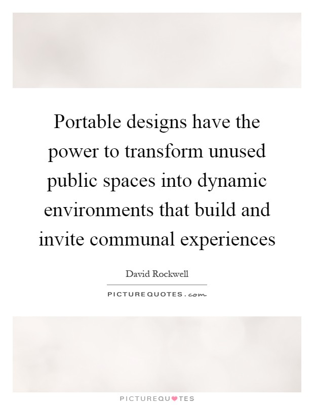 Portable designs have the power to transform unused public spaces into dynamic environments that build and invite communal experiences Picture Quote #1