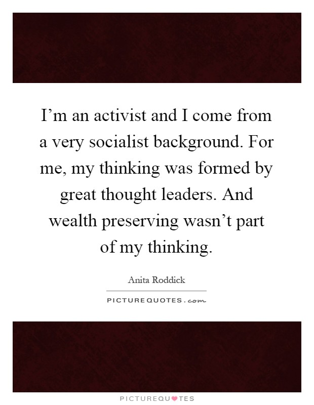 I'm an activist and I come from a very socialist background. For me, my thinking was formed by great thought leaders. And wealth preserving wasn't part of my thinking Picture Quote #1