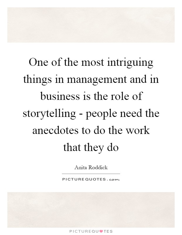 One of the most intriguing things in management and in business is the role of storytelling - people need the anecdotes to do the work that they do Picture Quote #1