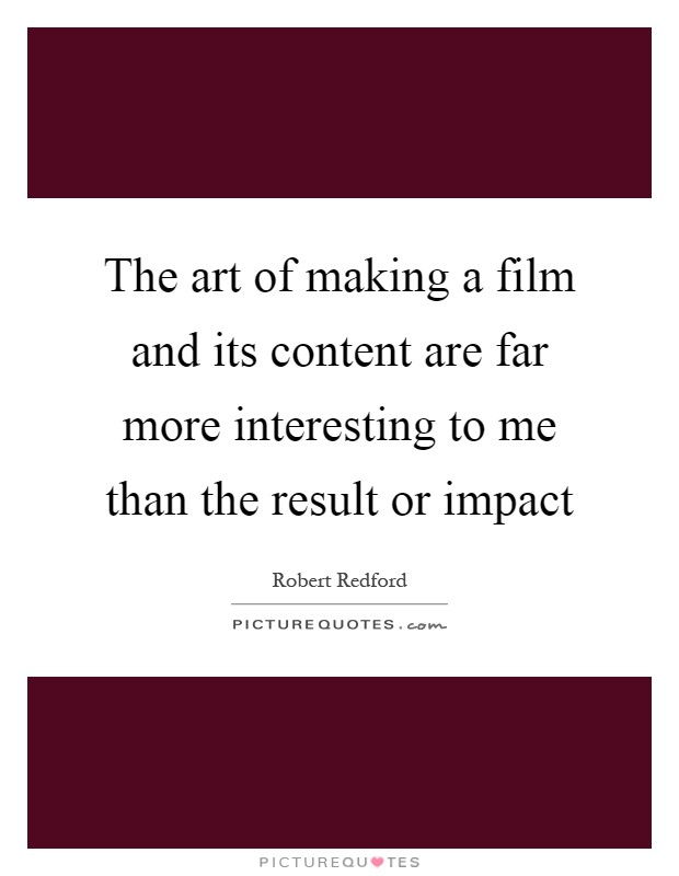 The art of making a film and its content are far more interesting to me than the result or impact Picture Quote #1