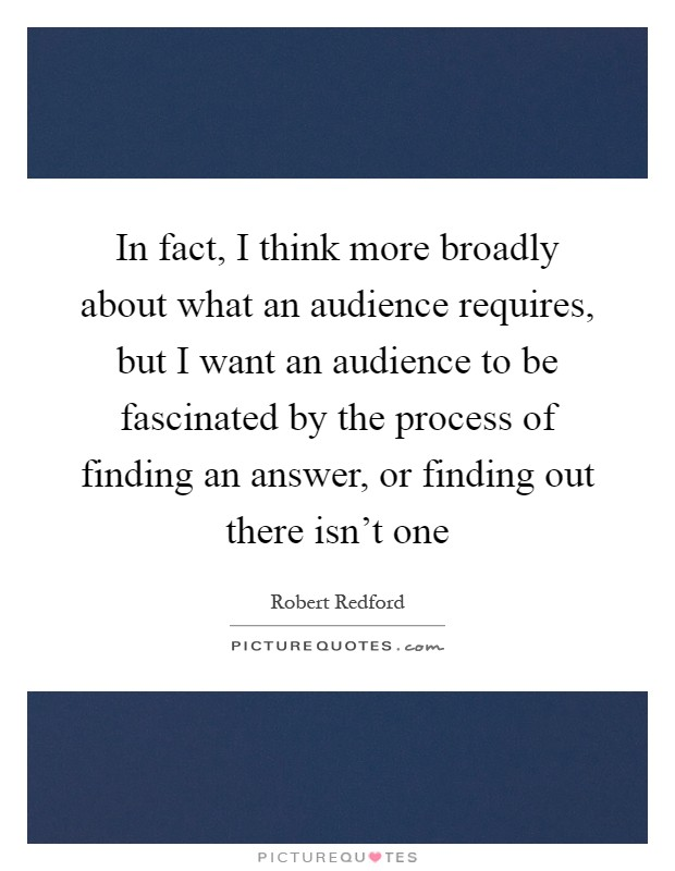 In fact, I think more broadly about what an audience requires, but I want an audience to be fascinated by the process of finding an answer, or finding out there isn't one Picture Quote #1